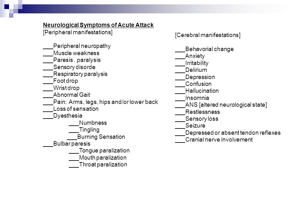 Neurological Symptoms of Acute Attack [Peripheral manifestations] ___Peripheral neuropathy ___Muscle weakness ___Paresis . paralysis ___Sensory disorde ___Respiratory paralysis ___Foot drop ___Wrist drop ___Abnormal Gait ___Pain: Arms, legs, hips and/or lower back ___Loss of sensation ___Dyesthesia ___Numbness ___Tingling ___Burning Sensation ___Bulbar paresis ___Tongue paralization ___Mouth paralization ___Throat paralization